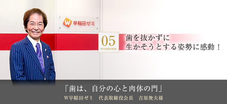 「歯は、自分の心と肉体の門」W早稲田ゼミ 代表取締役会長 吉原俊夫様